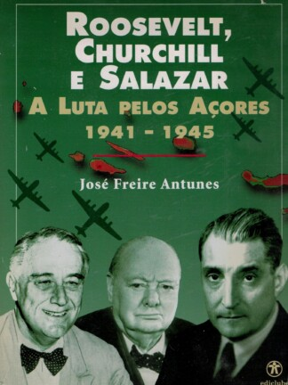 Roosevelt Churchill e Salazar: A Luta Pelos Açores de José Freire Antunes